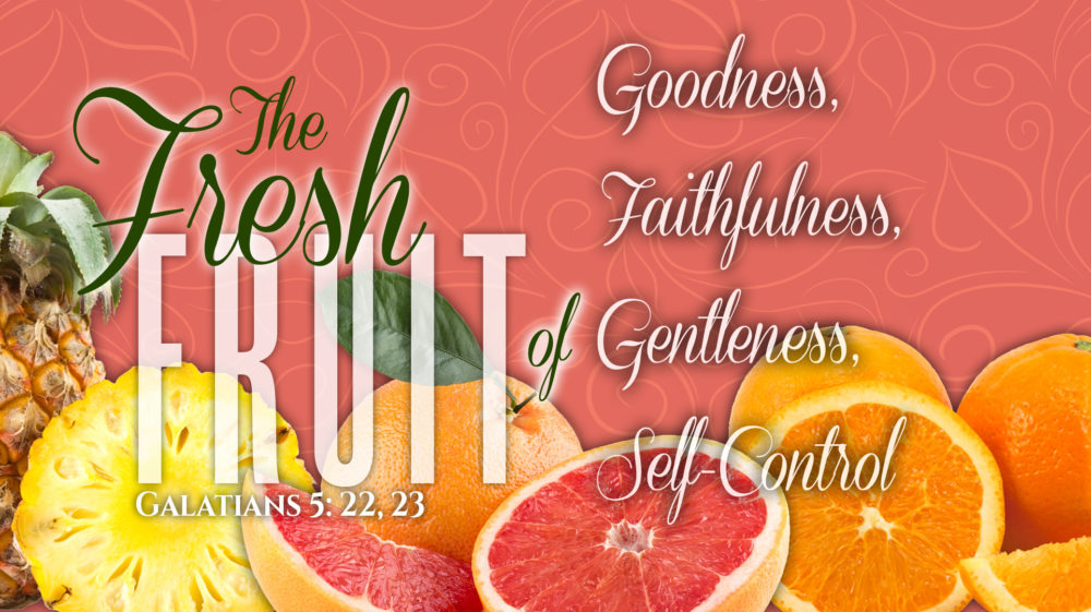 The Fresh Fruit of Goodness, Faithfulness, Gentleness, and Self Control