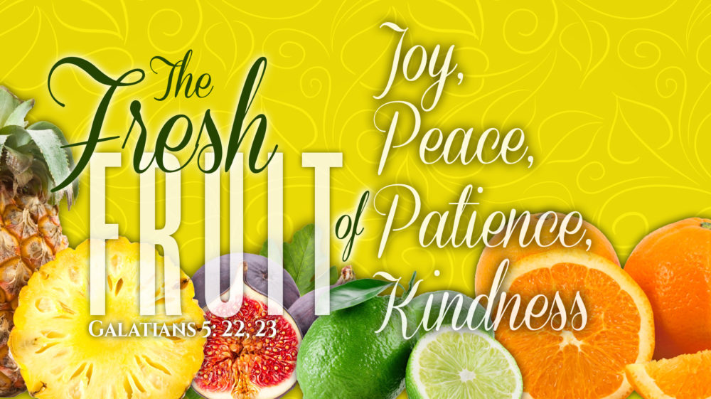 The Fresh Fruit of Joy, Peace, Patience, and Kindness