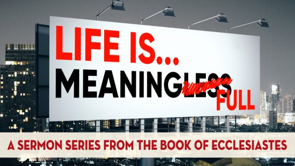 LIFE IS MEANINGFULL: Ecclesiastes 7-11 Image